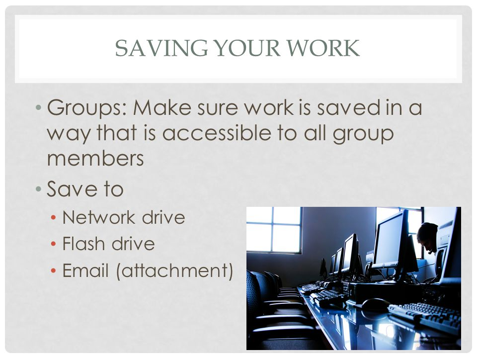SAVING YOUR WORK Groups: Make sure work is saved in a way that is accessible to all group members Save to Network drive Flash drive Email (attachment)