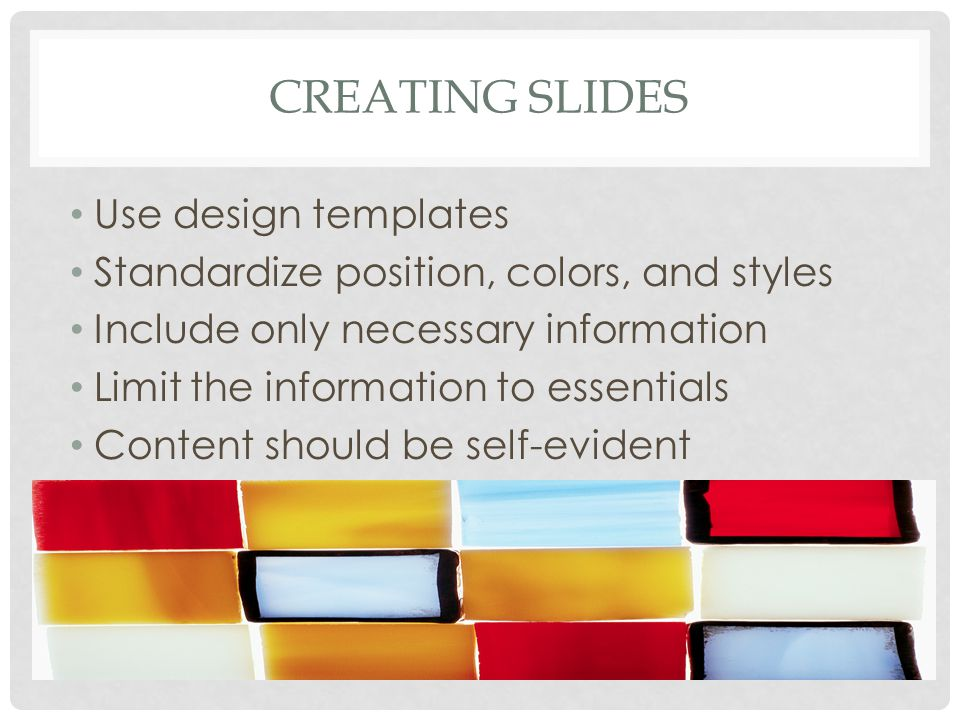CREATING SLIDES Use design templates Standardize position, colors, and styles Include only necessary information Limit the information to essentials Content should be self-evident