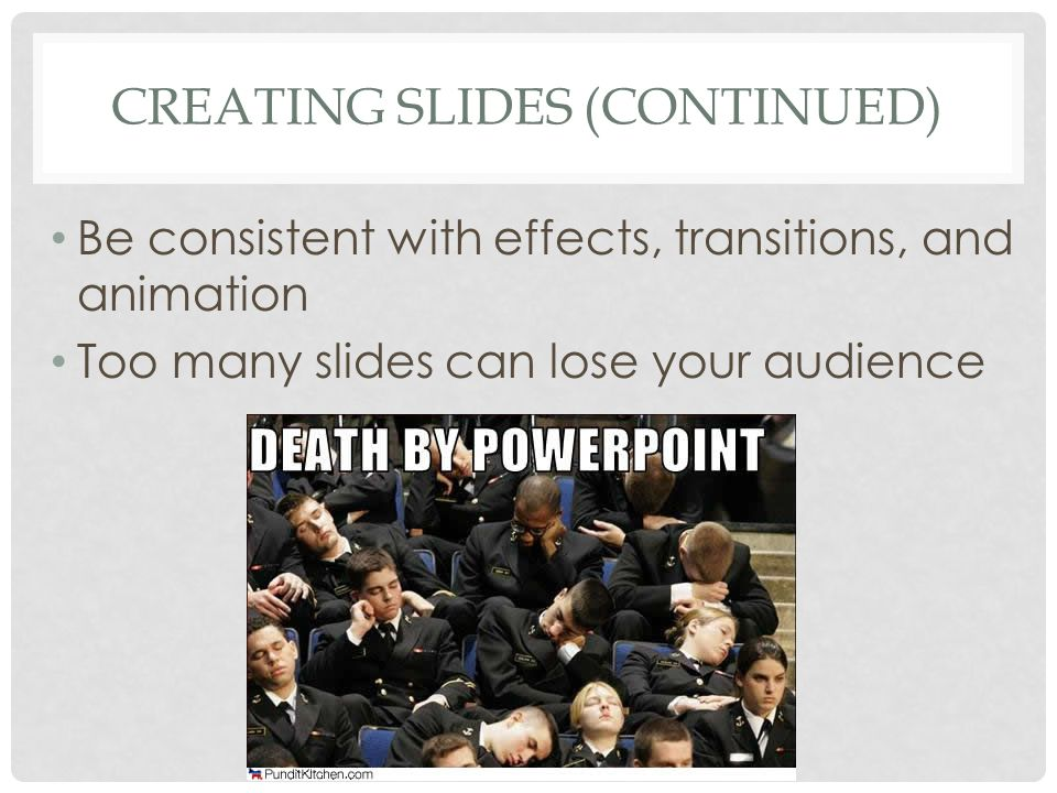 CREATING SLIDES (CONTINUED) Be consistent with effects, transitions, and animation Too many slides can lose your audience