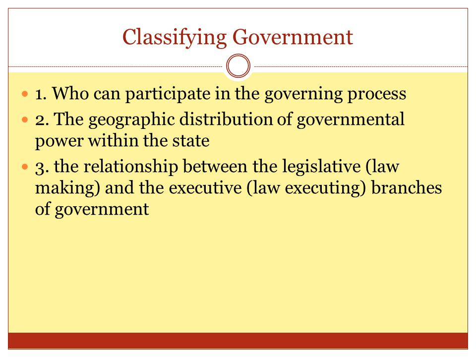 Classifying Government 1. Who can participate in the governing process 2. The geographic distribution of governmental power within the state 3. the re