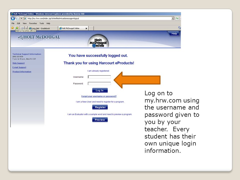 Log on to my.hrw.com using the username and password given to you by your teacher. Every student has their own unique login information.