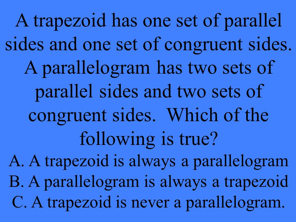 A trapezoid has one set of parallel sides and one set of congruent sides. A parallelogram has two sets of parallel sides and two sets of congruent sid
