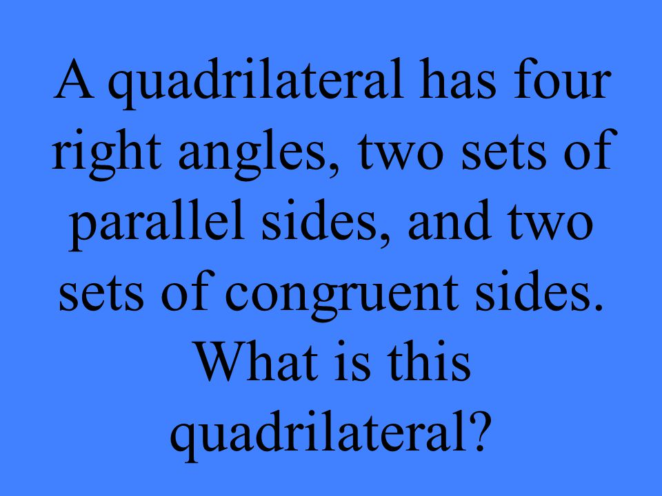 A quadrilateral has four right angles, two sets of parallel sides, and two sets of congruent sides. What is this quadrilateral?
