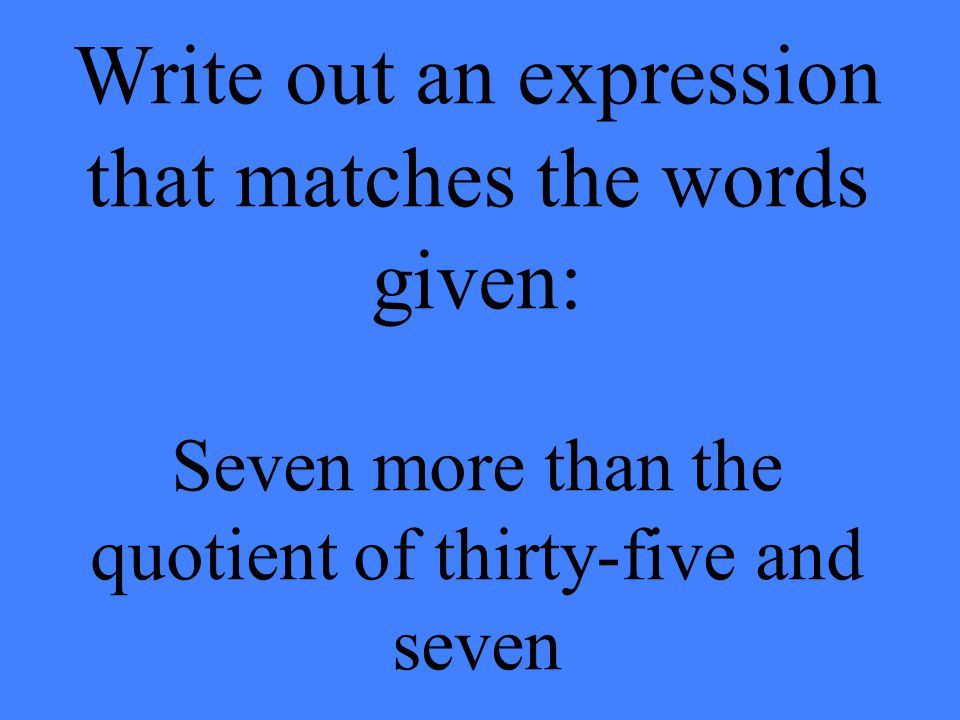 Write out an expression that matches the words given: Seven more than the quotient of thirty-five and seven
