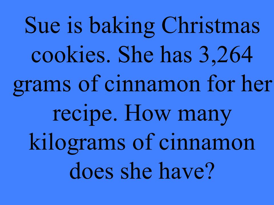 Sue is baking Christmas cookies. She has 3,264 grams of cinnamon for her recipe. How many kilograms of cinnamon does she have?