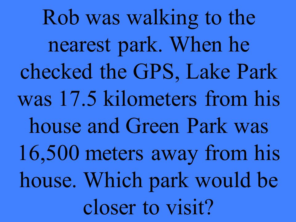 Rob was walking to the nearest park. When he checked the GPS, Lake Park was 17.5 kilometers from his house and Green Park was 16,500 meters away from
