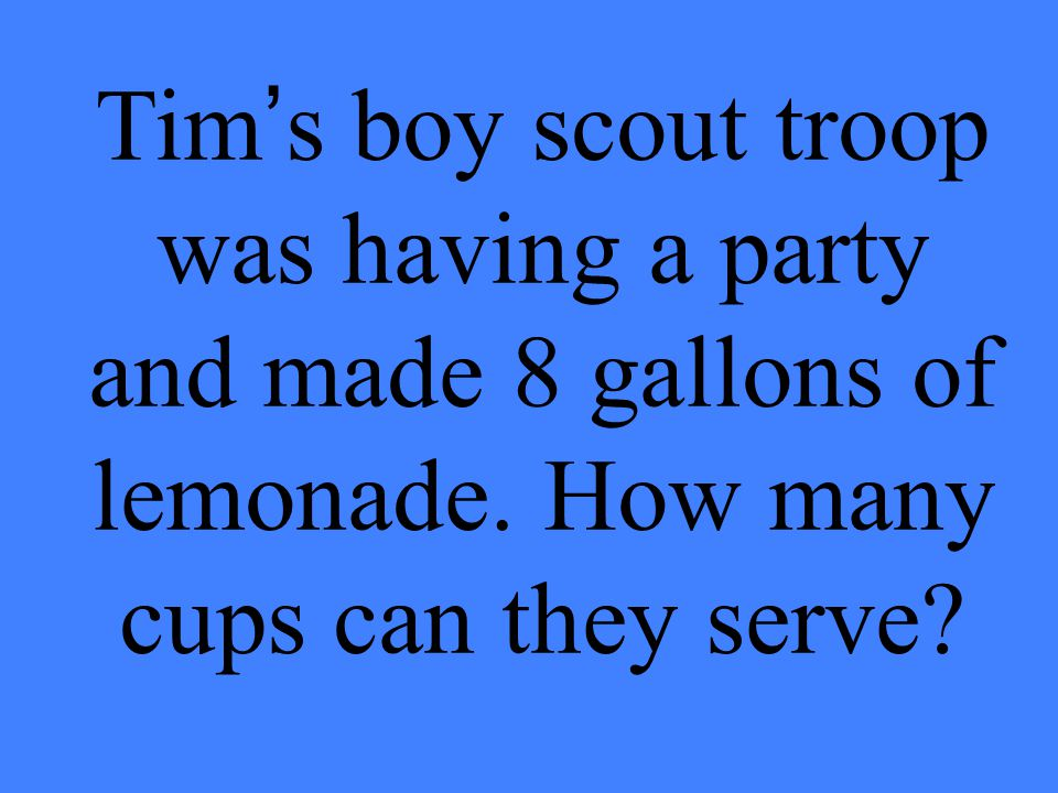 Tim's boy scout troop was having a party and made 8 gallons of lemonade. How many cups can they serve?
