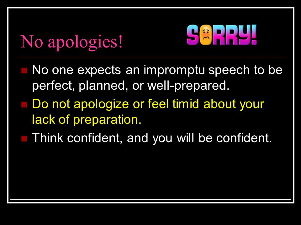 No apologies! No one expects an impromptu speech to be perfect, planned, or well-prepared. Do not apologize or feel timid about your lack of preparati