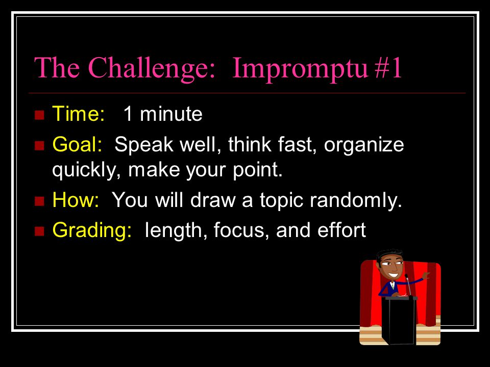 The Challenge: Impromptu #1 Time: 1 minute Goal: Speak well, think fast, organize quickly, make your point. How: You will draw a topic randomly. Gradi