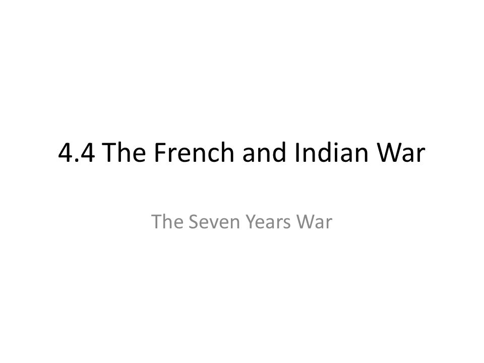 4.4 The French and Indian War The Seven Years War