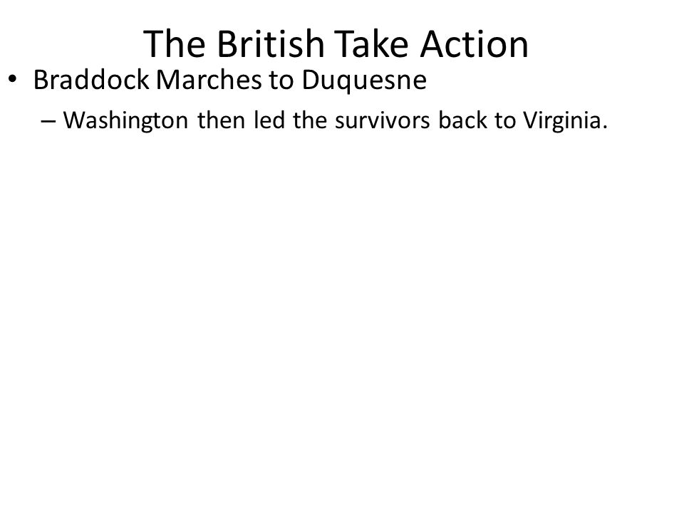 The British Take Action Braddock Marches to Duquesne – Washington then led the survivors back to Virginia.
