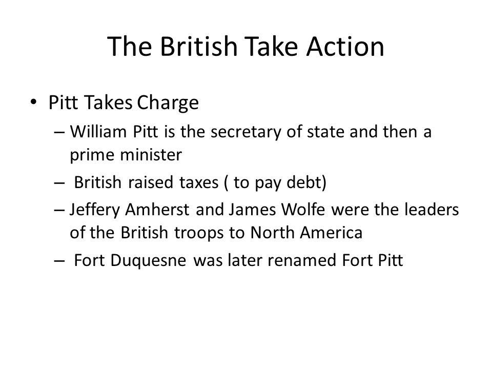 The British Take Action Pitt Takes Charge – William Pitt is the secretary of state and then a prime minister – British raised taxes ( to pay debt) – J