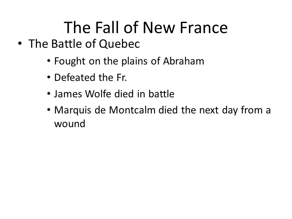 The Fall of New France The Battle of Quebec Fought on the plains of Abraham Defeated the Fr. James Wolfe died in battle Marquis de Montcalm died the n