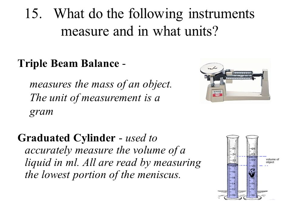 15.What do the following instruments measure and in what units? Triple Beam Balance - Graduated Cylinder - used to accurately measure the volume of a