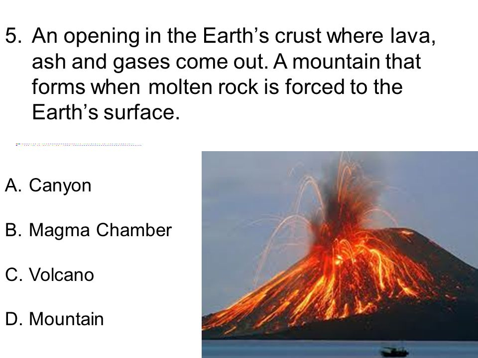 5.An opening in the Earth's crust where lava, ash and gases come out. A mountain that forms when molten rock is forced to the Earth's surface. A.Canyo