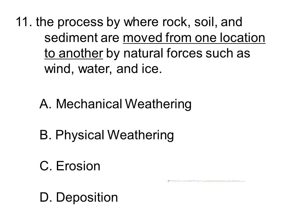 11. the process by where rock, soil, and sediment are moved from one location to another by natural forces such as wind, water, and ice. A.Mechanical