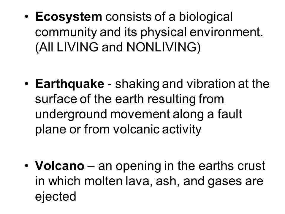 Ecosystem consists of a biological community and its physical environment. (All LIVING and NONLIVING) Earthquake - shaking and vibration at the surfac