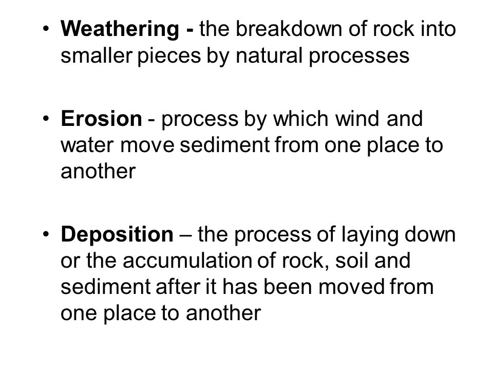 Weathering - the breakdown of rock into smaller pieces by natural processes Erosion - process by which wind and water move sediment from one place to