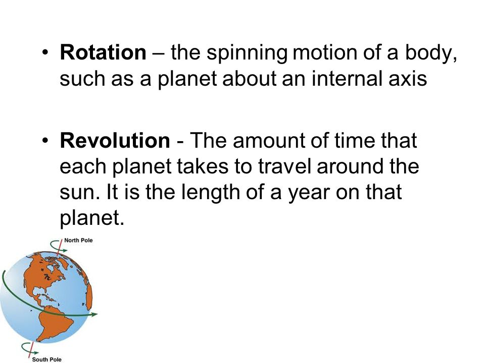 Rotation – the spinning motion of a body, such as a planet about an internal axis Revolution - The amount of time that each planet takes to travel aro