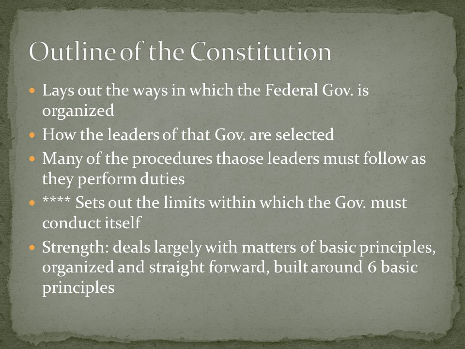 Lays out the ways in which the Federal Gov. is organized How the leaders of that Gov. are selected Many of the procedures thaose leaders must follow a