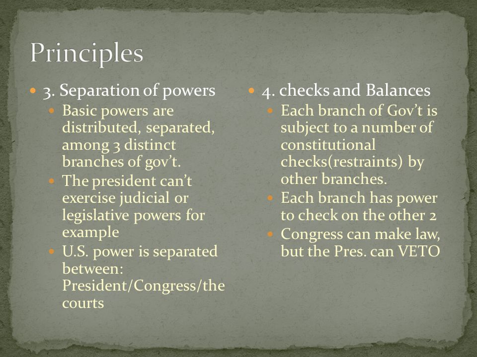 3. Separation of powers Basic powers are distributed, separated, among 3 distinct branches of gov't. The president can't exercise judicial or legislat