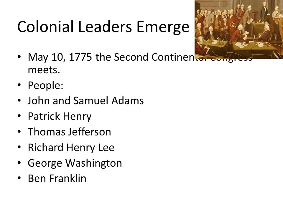 Colonial Leaders Emerge May 10, 1775 the Second Continental Congress meets.