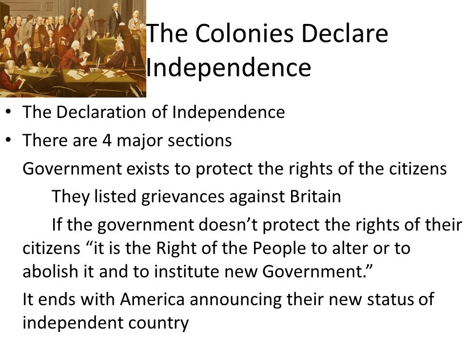 The Colonies Declare Independence The Declaration of Independence There are 4 major sections Government exists to protect the rights of the citizens They listed grievances against Britain If the government doesn't protect the rights of their citizens it is the Right of the People to alter or to abolish it and to institute new Government. It ends with America announcing their new status of independent country