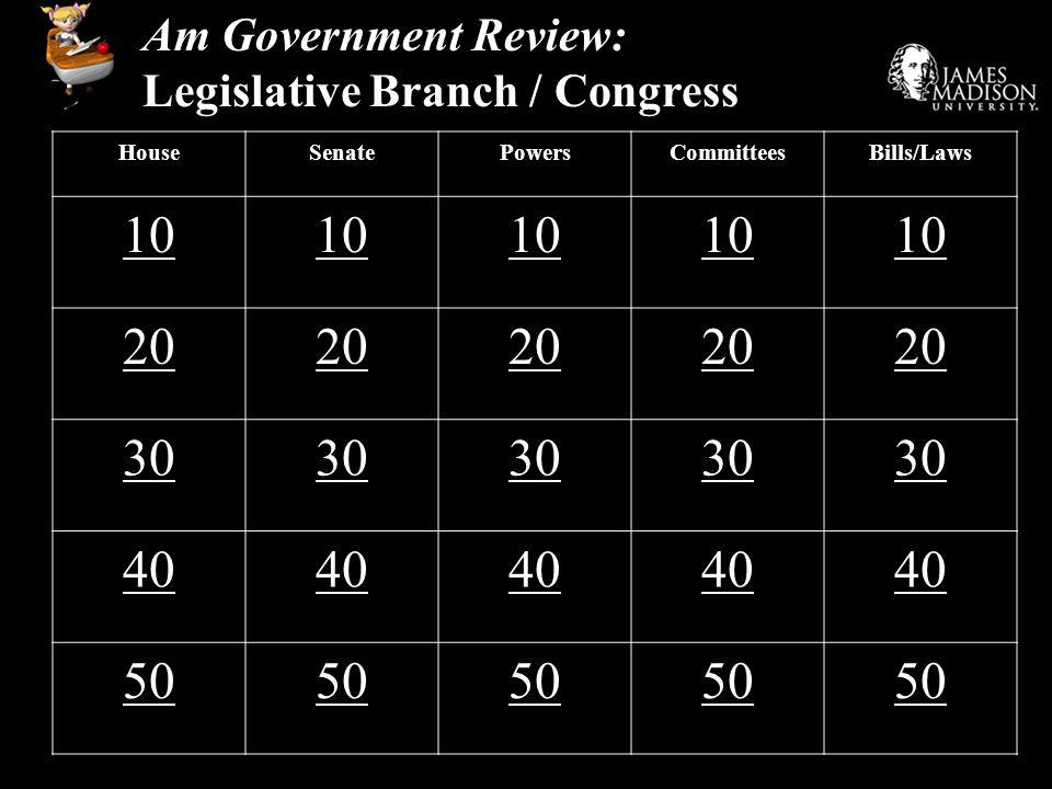 Am Government Review: Legislative Branch / Congress HouseSenatePowersCommitteesBills/Laws 10 20 30 40 50
