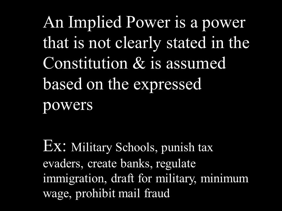 An Implied Power is a power that is not clearly stated in the Constitution & is assumed based on the expressed powers Ex: Military Schools, punish tax