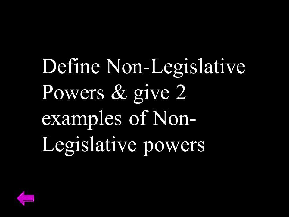 Define Non-Legislative Powers & give 2 examples of Non- Legislative powers
