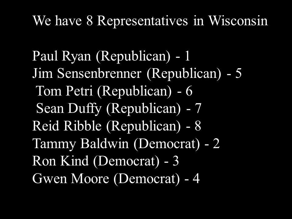 We have 8 Representatives in Wisconsin Paul Ryan (Republican) - 1 Jim Sensenbrenner (Republican) - 5 Tom Petri (Republican) - 6 Sean Duffy (Republican