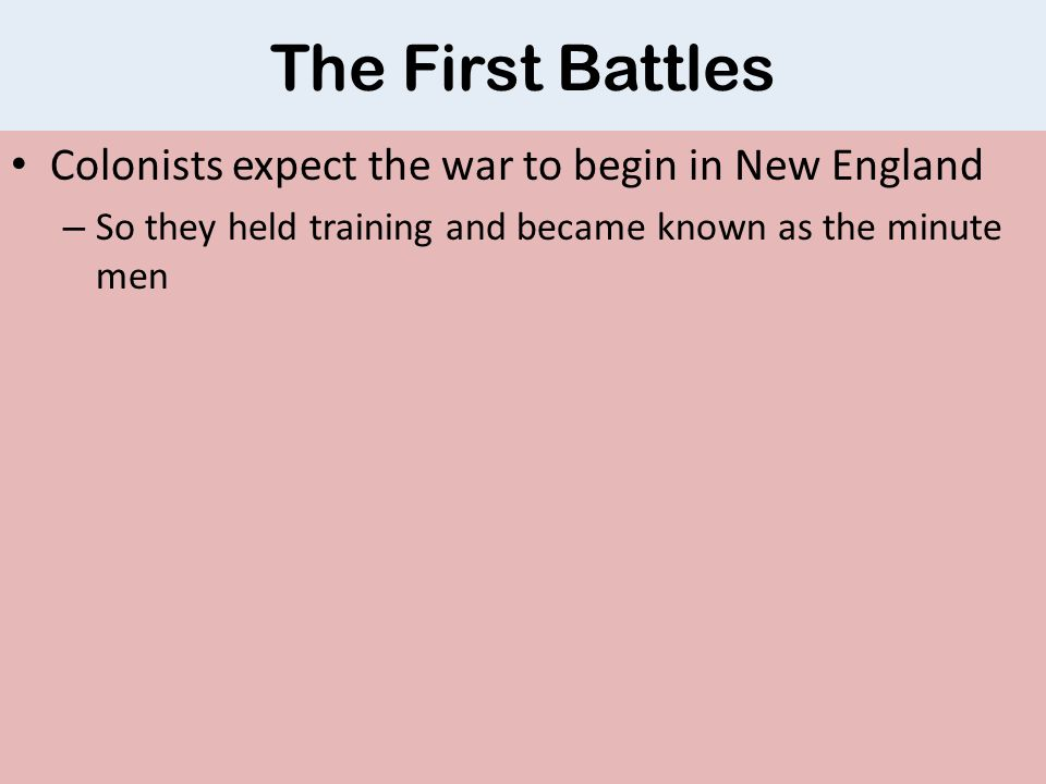 The First Battles Colonists expect the war to begin in New England – So they held training and became known as the minute men