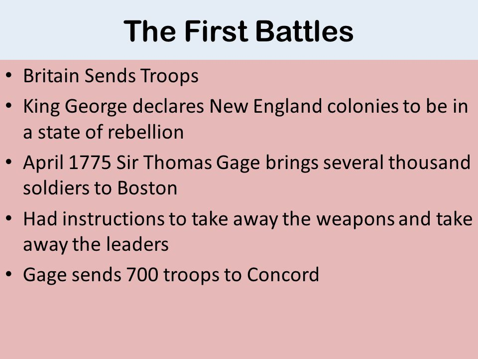 The First Battles Britain Sends Troops King George declares New England colonies to be in a state of rebellion April 1775 Sir Thomas Gage brings several thousand soldiers to Boston Had instructions to take away the weapons and take away the leaders Gage sends 700 troops to Concord