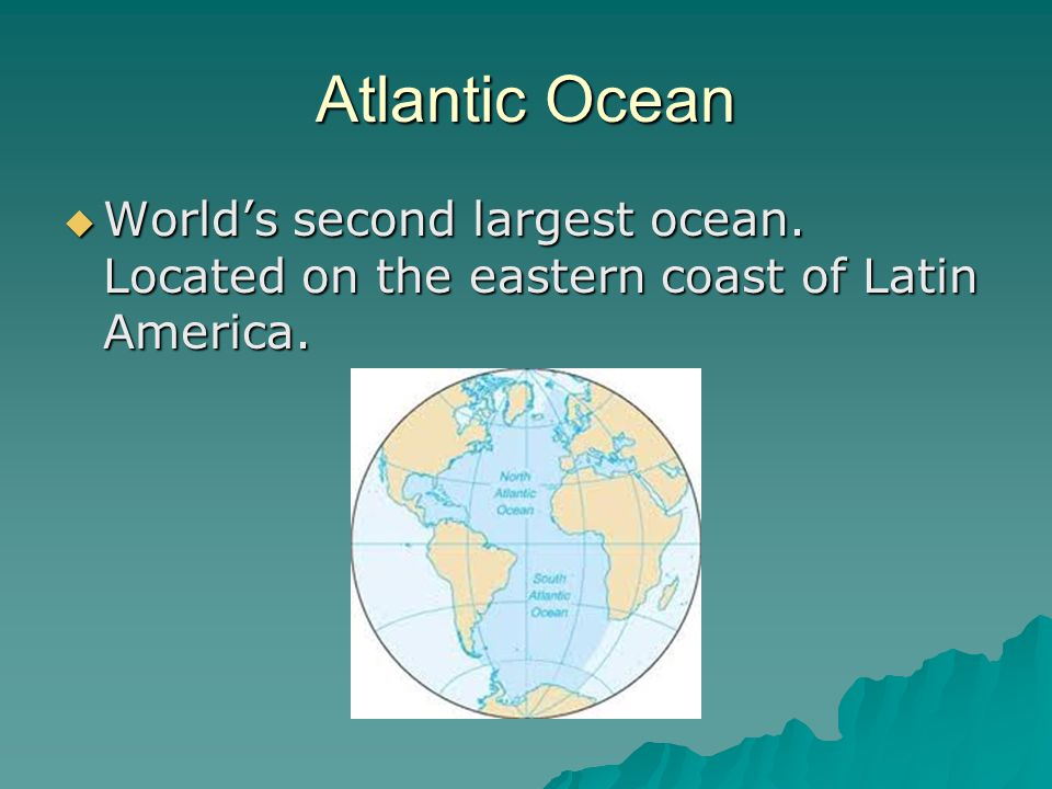Atlantic Ocean  World's second largest ocean. Located on the eastern coast of Latin America.