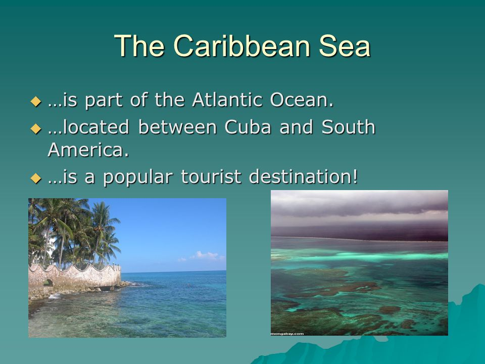 The Caribbean Sea  …is part of the Atlantic Ocean.  …located between Cuba and South America.  …is a popular tourist destination!