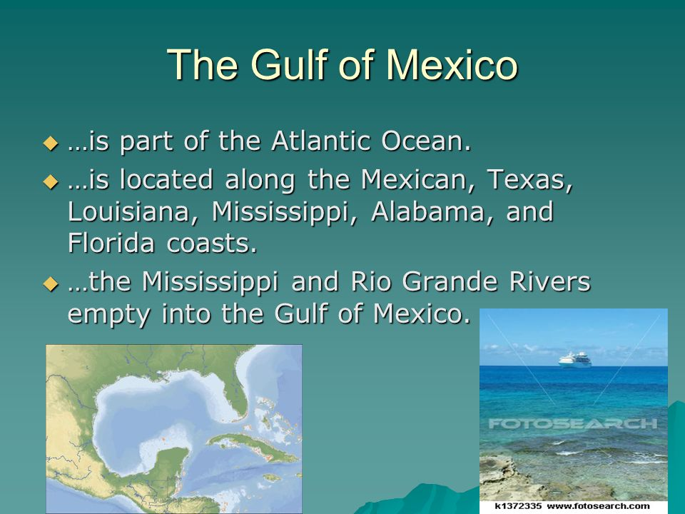 The Gulf of Mexico  …is part of the Atlantic Ocean.  …is located along the Mexican, Texas, Louisiana, Mississippi, Alabama, and Florida coasts.  …t