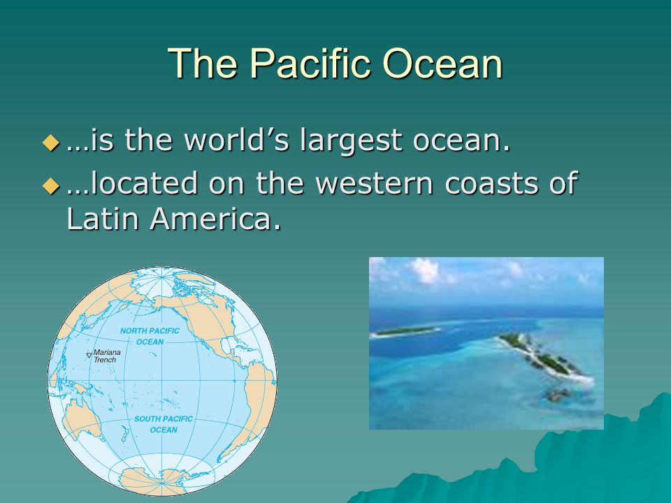 The Pacific Ocean  …is the world's largest ocean.  …located on the western coasts of Latin America.