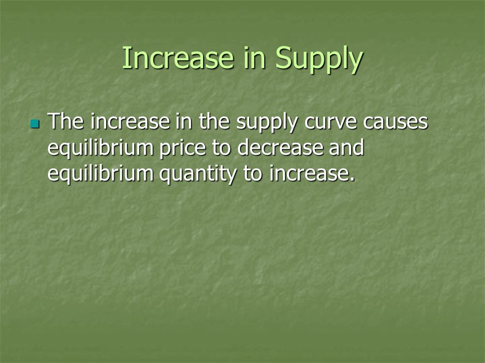 Increase in Supply The increase in the supply curve causes equilibrium price to decrease and equilibrium quantity to increase.