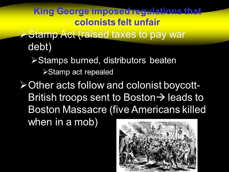 King George imposed regulations that colonists felt unfair  Stamp Act (raised taxes to pay war debt)  Stamps burned, distributors beaten  Stamp act