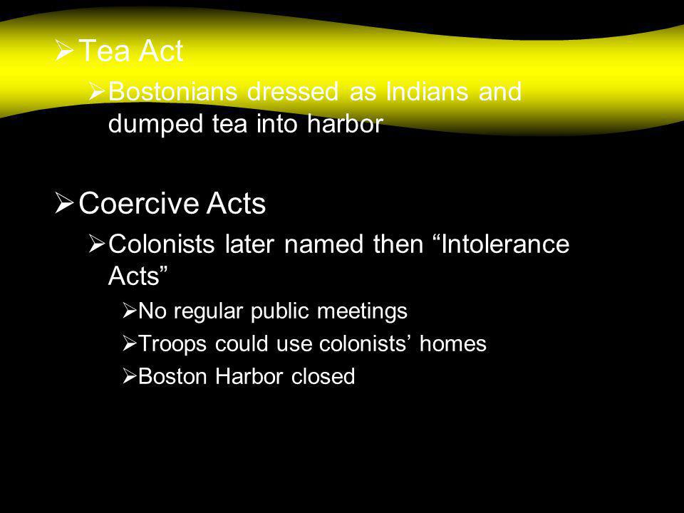 " Tea Act  Bostonians dressed as Indians and dumped tea into harbor  Coercive Acts  Colonists later named then ""Intolerance Acts""  No regular publ"
