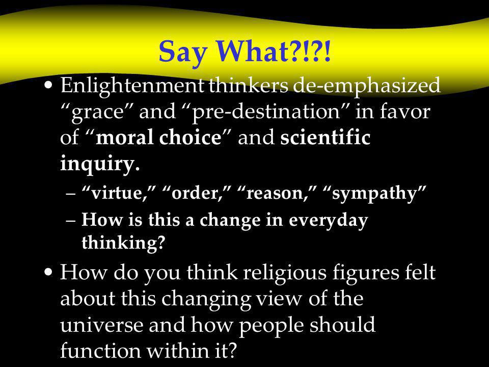 "Say What?!?! Enlightenment thinkers de-emphasized ""grace"" and ""pre-destination"" in favor of ""moral choice"" and scientific inquiry. –""virtue,"" ""order,"""
