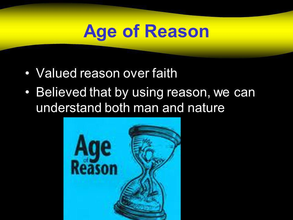 Age of Reason Valued reason over faith Believed that by using reason, we can understand both man and nature
