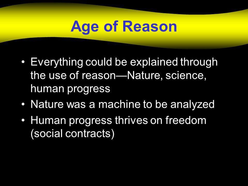 Age of Reason Everything could be explained through the use of reason—Nature, science, human progress Nature was a machine to be analyzed Human progre