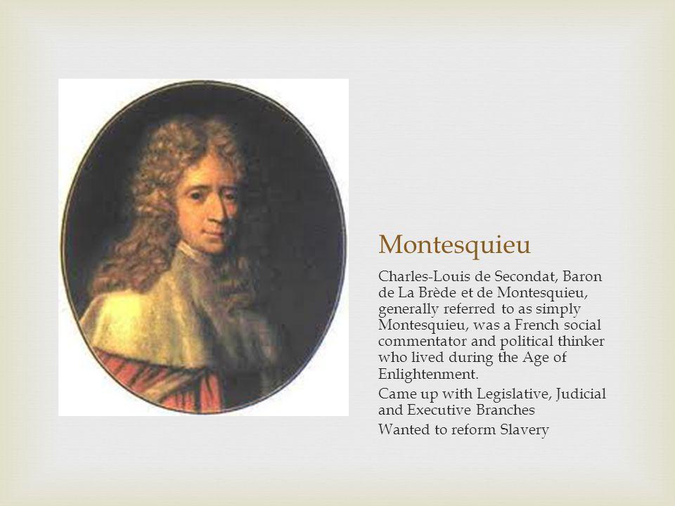 Montesquieu Charles-Louis de Secondat, Baron de La Brède et de Montesquieu, generally referred to as simply Montesquieu, was a French social commentator and political thinker who lived during the Age of Enlightenment.