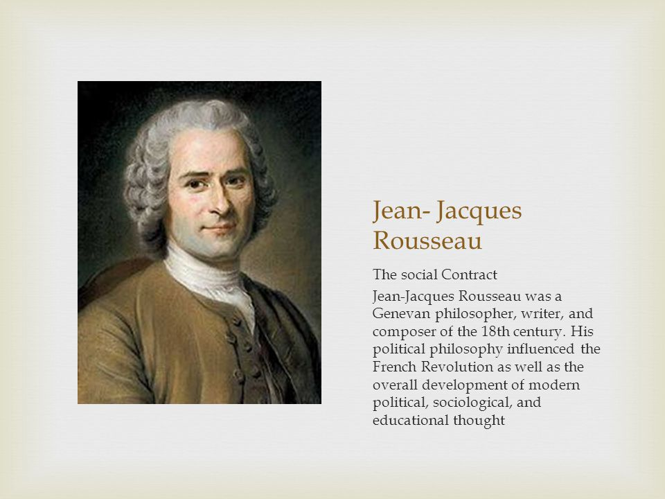 Jean- Jacques Rousseau The social Contract Jean-Jacques Rousseau was a Genevan philosopher, writer, and composer of the 18th century. His political ph