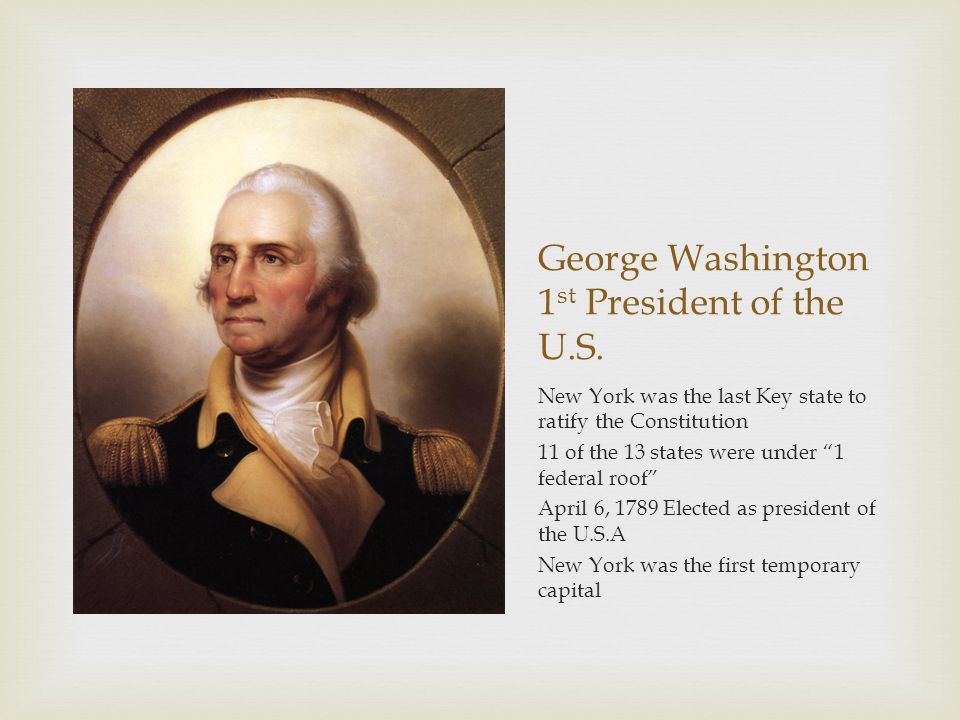 "George Washington 1 st President of the U.S. New York was the last Key state to ratify the Constitution 11 of the 13 states were under ""1 federal roof"