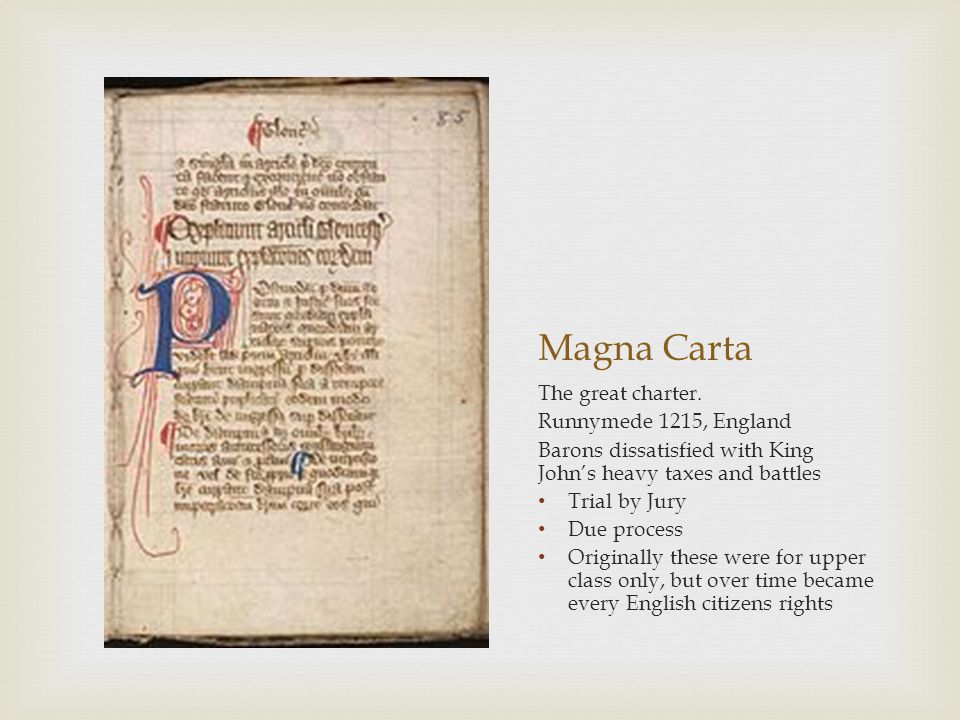 Magna Carta The great charter. Runnymede 1215, England Barons dissatisfied with King John's heavy taxes and battles Trial by Jury Due process Original