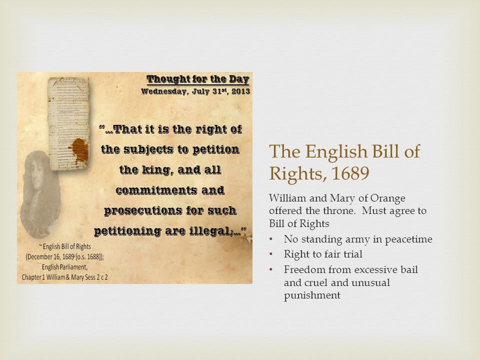 The English Bill of Rights, 1689 William and Mary of Orange offered the throne. Must agree to Bill of Rights No standing army in peacetime Right to fa