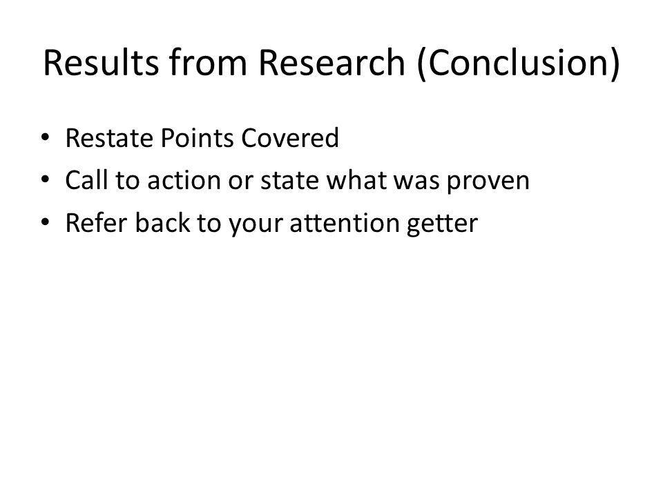 Results from Research (Conclusion) Restate Points Covered Call to action or state what was proven Refer back to your attention getter