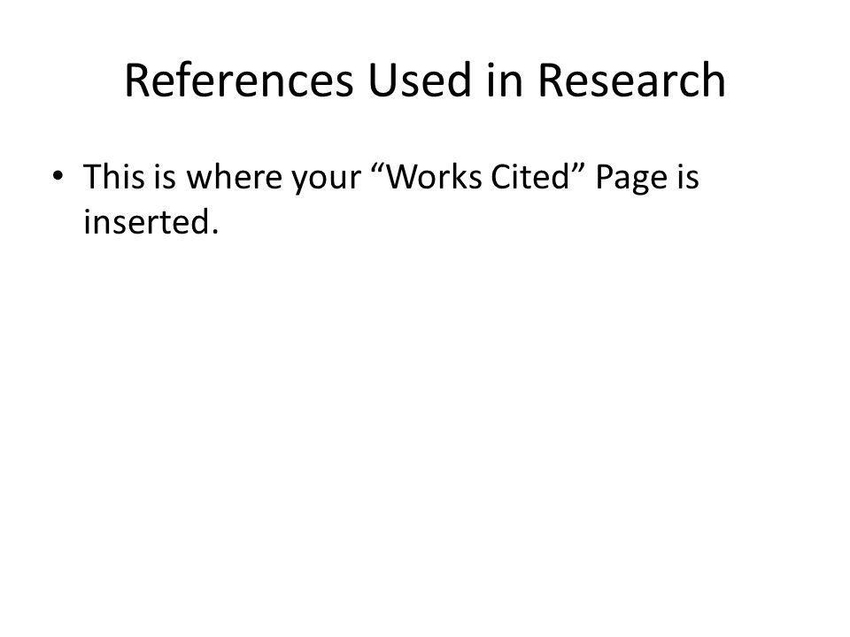 References Used in Research This is where your Works Cited Page is inserted.